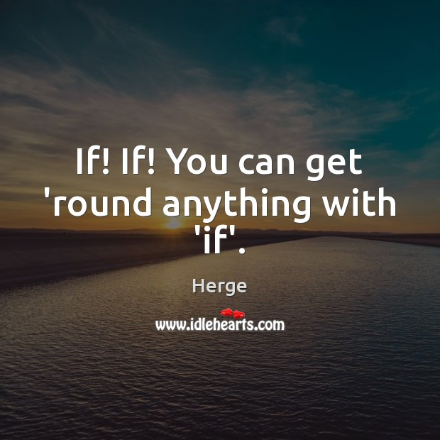 If! If! You can get 'round anything with 'if'. Image
