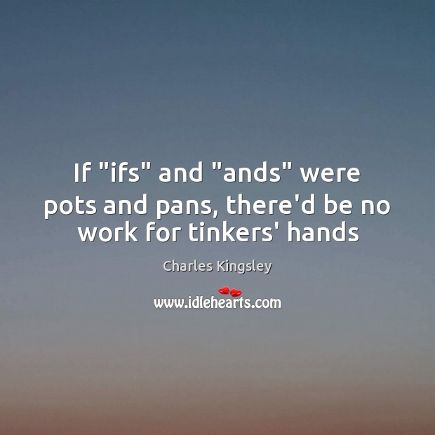 "Image, If ""ifs"" and ""ands"" were pots and pans, there'd be no work for tinkers' hands"