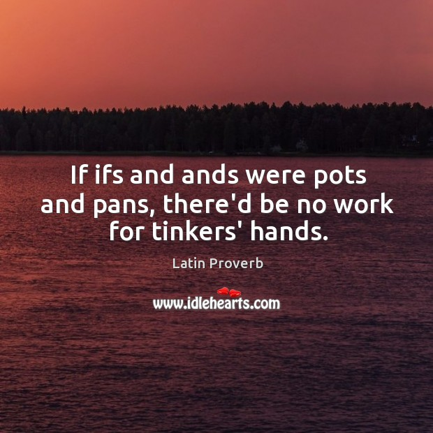 Image, If ifs and ands were pots and pans, there'd be no work for tinkers' hands.