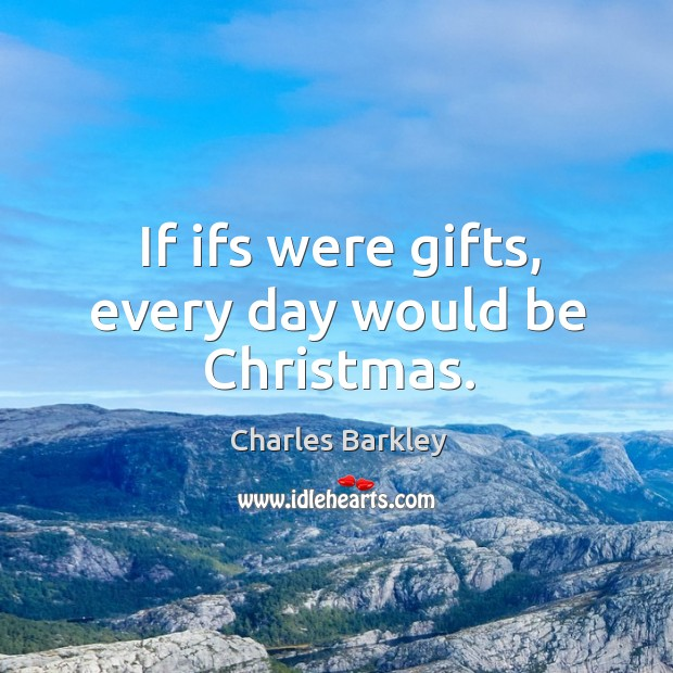 If ifs were gifts, every day would be christmas. Charles Barkley Picture Quote