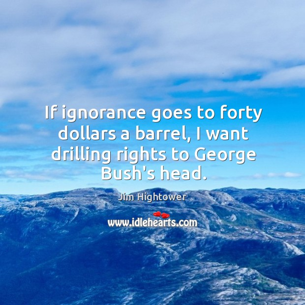 If ignorance goes to forty dollars a barrel, I want drilling rights to George Bush's head. Jim Hightower Picture Quote