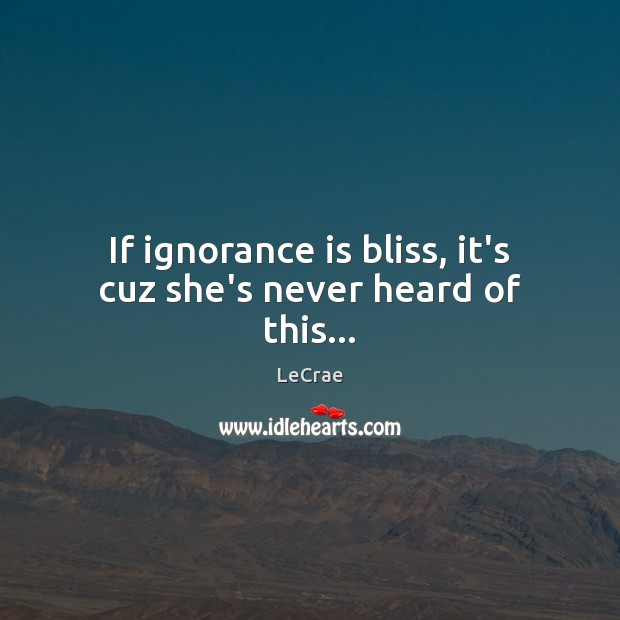 If ignorance is bliss, it's cuz she's never heard of this… Ignorance Quotes Image