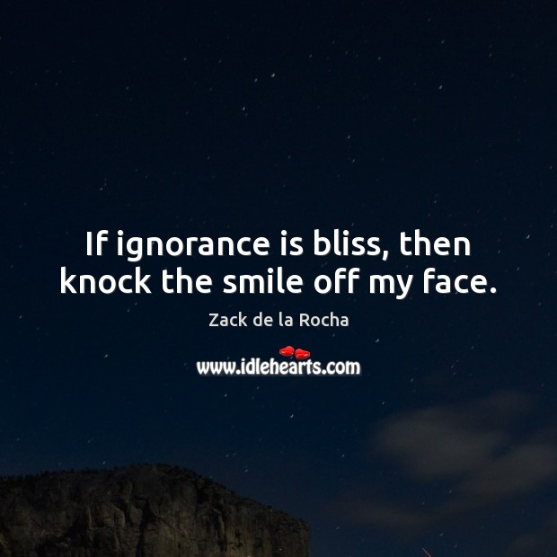 If ignorance is bliss, then knock the smile off my face. Ignorance Quotes Image