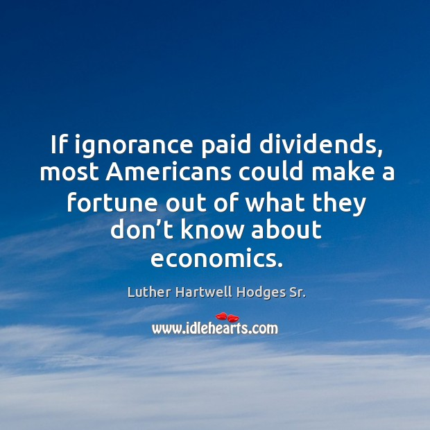 If ignorance paid dividends, most americans could make a fortune out of what they don't know about economics. Image