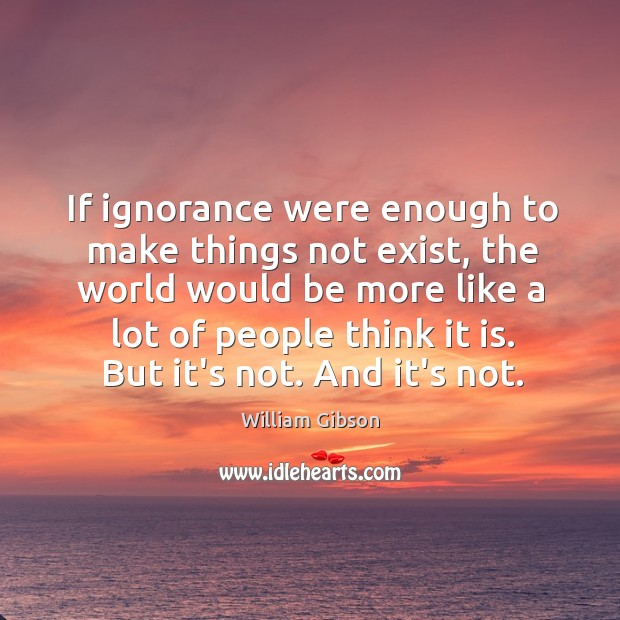 If ignorance were enough to make things not exist, the world would Image