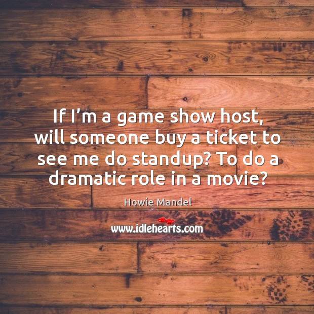 If I'm a game show host, will someone buy a ticket to see me do standup? to do a dramatic role in a movie? Image