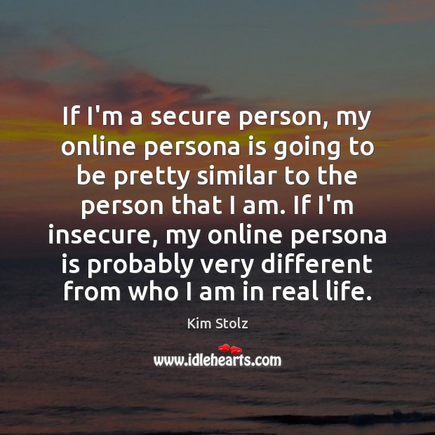 If I'm a secure person, my online persona is going to be Image