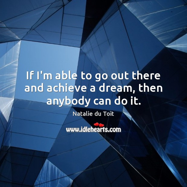 If I'm able to go out there and achieve a dream, then anybody can do it. Image