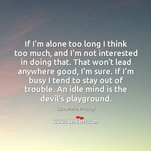 If I'm alone too long I think too much, and I'm not Lisa Marie Presley Picture Quote