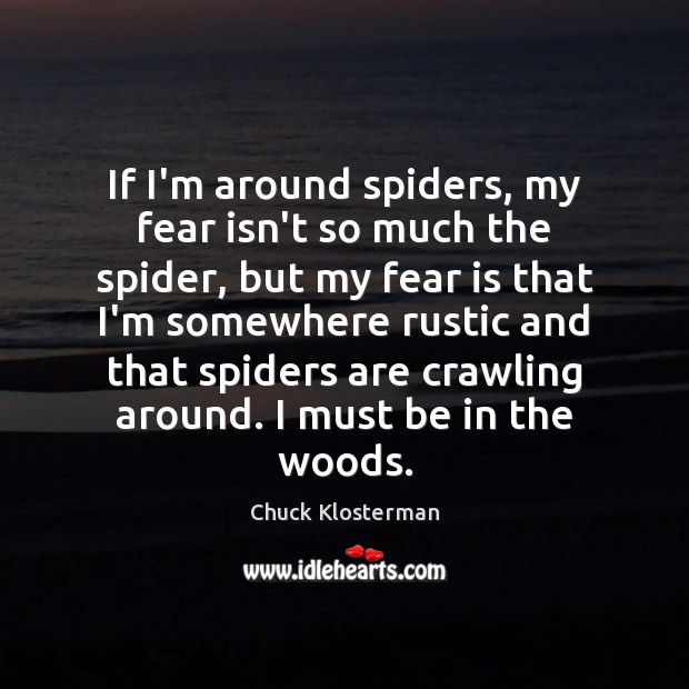 If I'm around spiders, my fear isn't so much the spider, but Chuck Klosterman Picture Quote