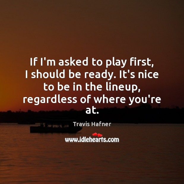 If I'm asked to play first, I should be ready. It's nice Image