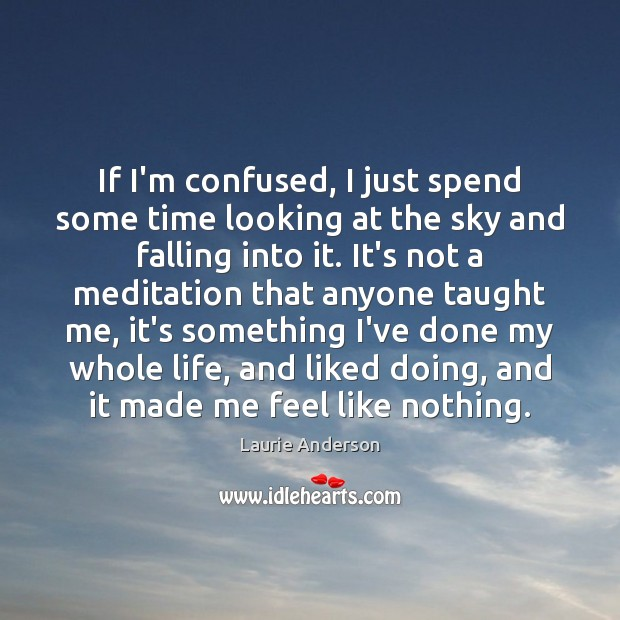 If I'm confused, I just spend some time looking at the sky Laurie Anderson Picture Quote