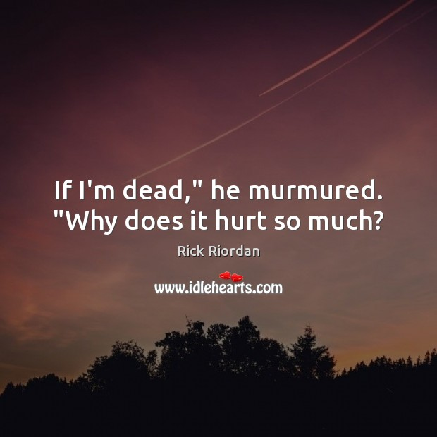 """If I'm dead,"""" he murmured. """"Why does it hurt so much? Rick Riordan Picture Quote"""