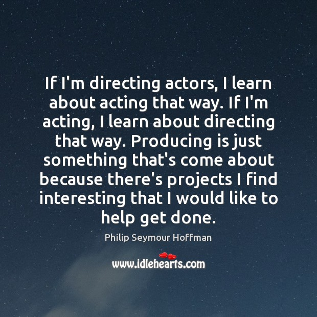 If I'm directing actors, I learn about acting that way. If I'm Philip Seymour Hoffman Picture Quote