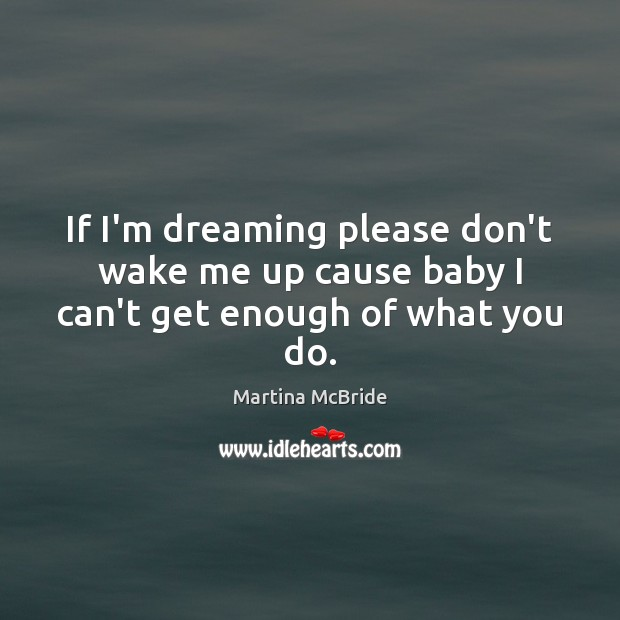 If I'm dreaming please don't wake me up cause baby I can't get enough of what you do. Martina McBride Picture Quote