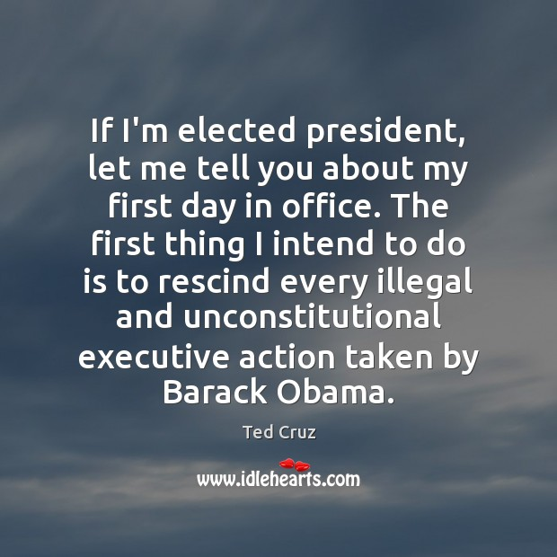 If I'm elected president, let me tell you about my first day Ted Cruz Picture Quote