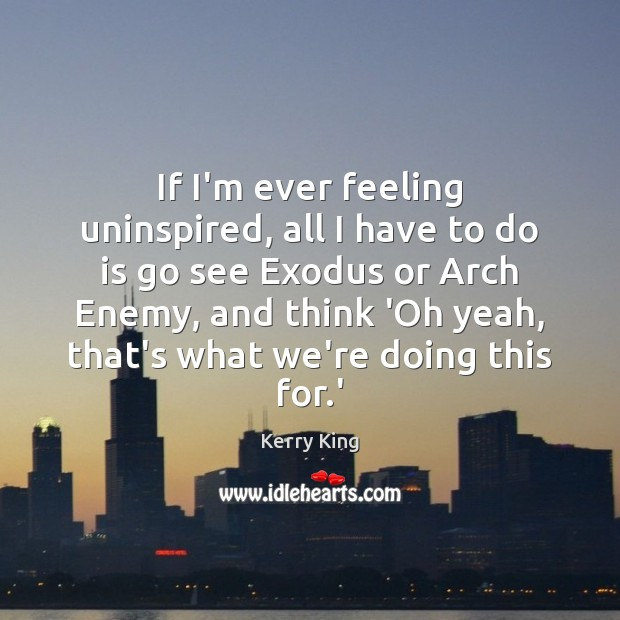 If I'm ever feeling uninspired, all I have to do is go Kerry King Picture Quote