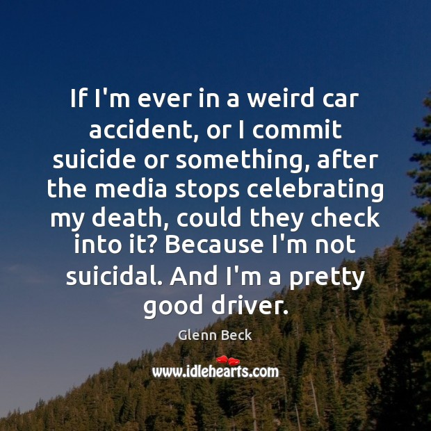 If I'm ever in a weird car accident, or I commit suicide Glenn Beck Picture Quote