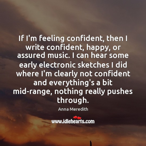 Image, If I'm feeling confident, then I write confident, happy, or assured music.