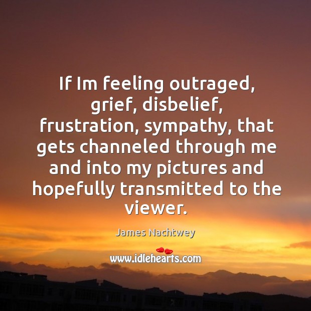 If Im feeling outraged, grief, disbelief, frustration, sympathy, that gets channeled through Image