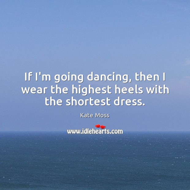 If I'm going dancing, then I wear the highest heels with the shortest dress. Kate Moss Picture Quote
