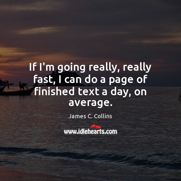 If I'm going really, really fast, I can do a page of finished text a day, on average. James C. Collins Picture Quote