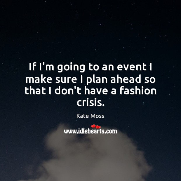 If I'm going to an event I make sure I plan ahead so that I don't have a fashion crisis. Kate Moss Picture Quote