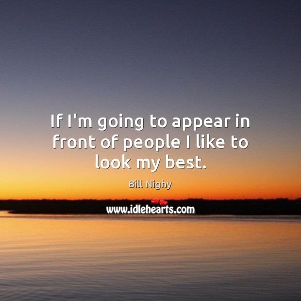 If I'm going to appear in front of people I like to look my best. Image