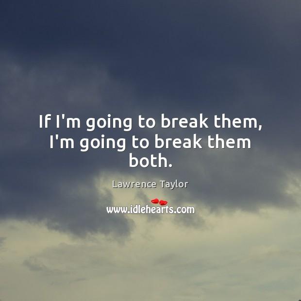If I'm going to break them, I'm going to break them both. Image