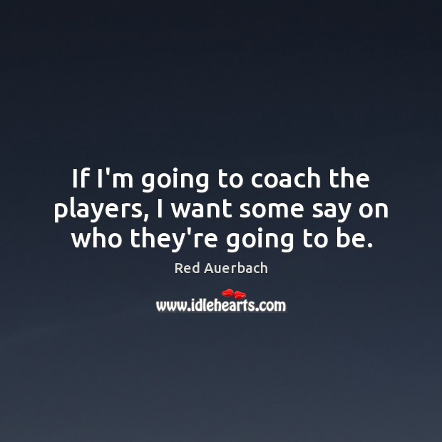 If I'm going to coach the players, I want some say on who they're going to be. Image