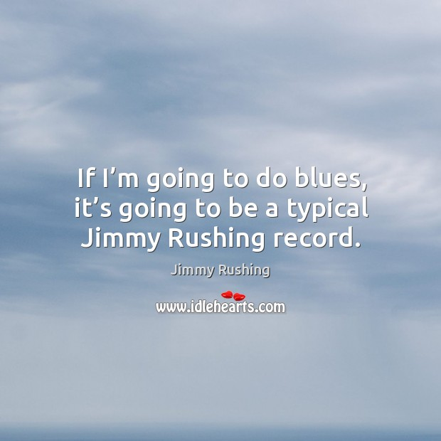 If I'm going to do blues, it's going to be a typical jimmy rushing record. Jimmy Rushing Picture Quote