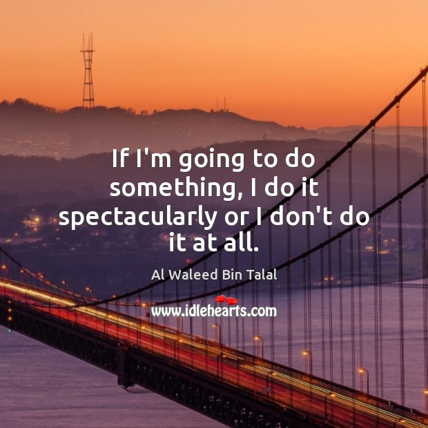 If I'm going to do something, I do it spectacularly or I don't do it at all. Image