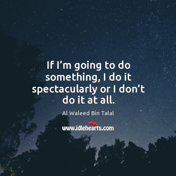 If I'm going to do something, I do it spectacularly or I don't do it at all. Al Waleed Bin Talal Picture Quote