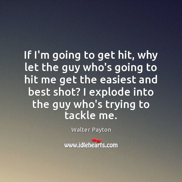 If I'm going to get hit, why let the guy who's going Walter Payton Picture Quote