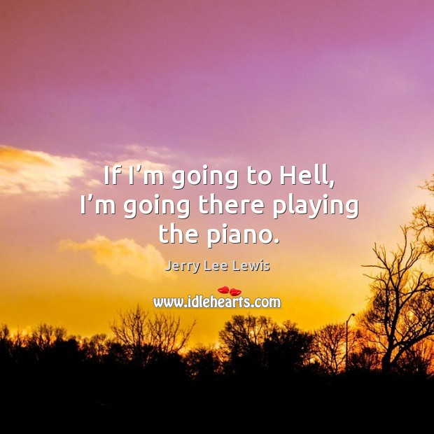If I'm going to hell, I'm going there playing the piano. Image