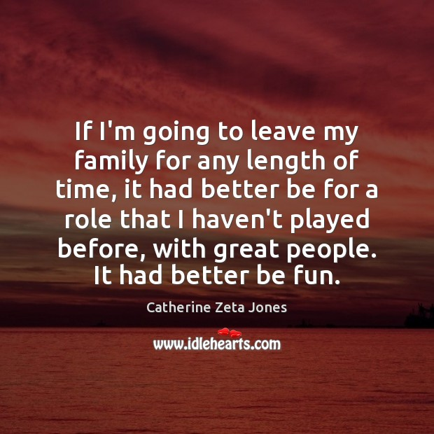 If I'm going to leave my family for any length of time, Catherine Zeta Jones Picture Quote