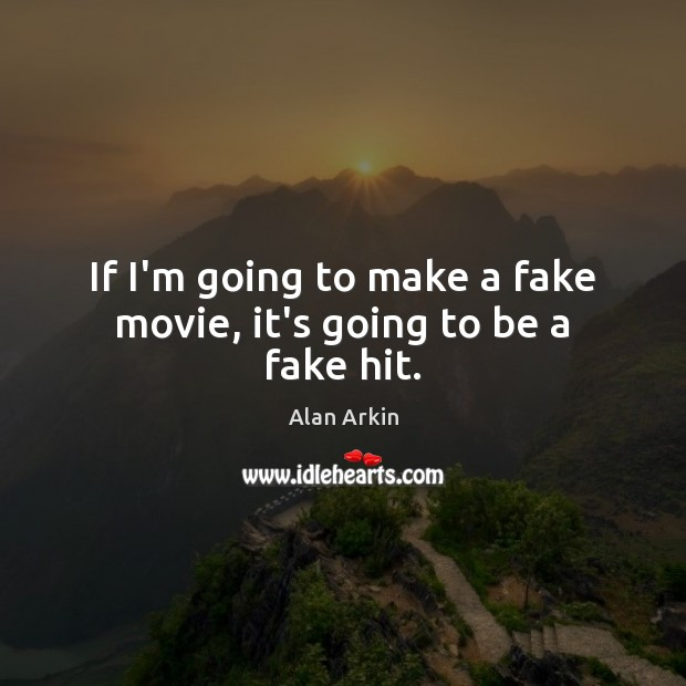 If I'm going to make a fake movie, it's going to be a fake hit. Alan Arkin Picture Quote