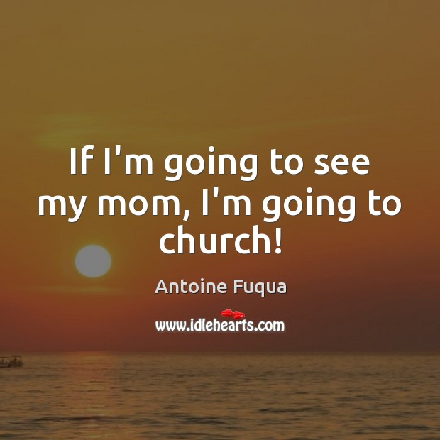 Image, If I'm going to see my mom, I'm going to church!