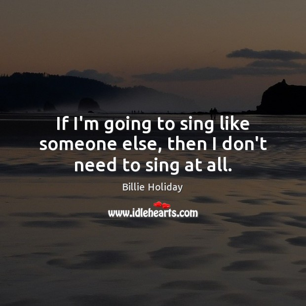 Image, If I'm going to sing like someone else, then I don't need to sing at all.