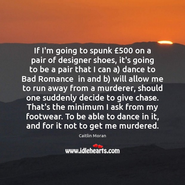 If I'm going to spunk £500 on a pair of designer shoes, it's Image