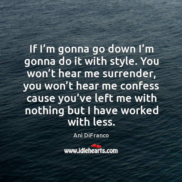 If I'm gonna go down I'm gonna do it with style. Ani DiFranco Picture Quote