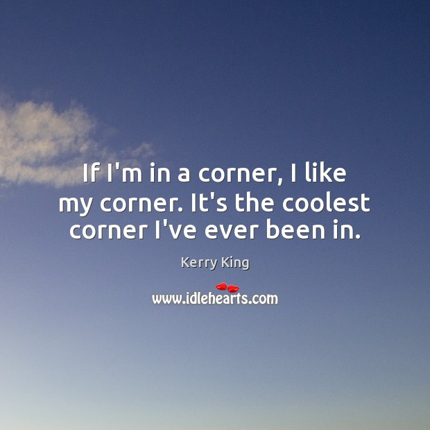 If I'm in a corner, I like my corner. It's the coolest corner I've ever been in. Kerry King Picture Quote