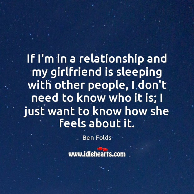 If I'm in a relationship and my girlfriend is sleeping with other Ben Folds Picture Quote