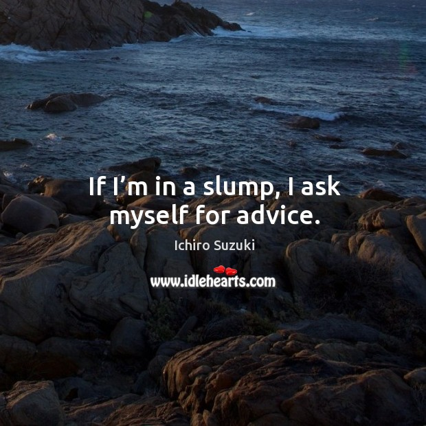 If I'm in a slump, I ask myself for advice. Image