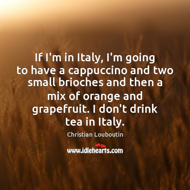 If I'm in Italy, I'm going to have a cappuccino and two Christian Louboutin Picture Quote