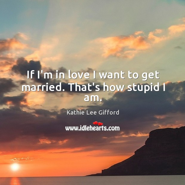 If I'm in love I want to get married. That's how stupid I am. Kathie Lee Gifford Picture Quote