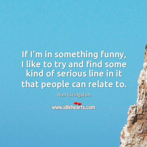 If I'm in something funny, I like to try and find some kind of serious line in it that people can relate to. Image