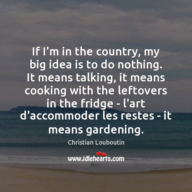 If I'm in the country, my big idea is to do nothing. Christian Louboutin Picture Quote