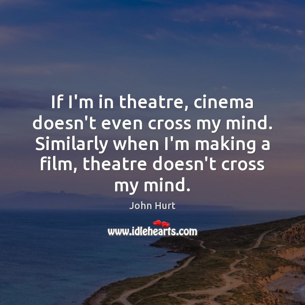 If I'm in theatre, cinema doesn't even cross my mind. Similarly when Image