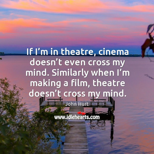 If I'm in theatre, cinema doesn't even cross my mind. Similarly when I'm making a film, theatre doesn't cross my mind. Image